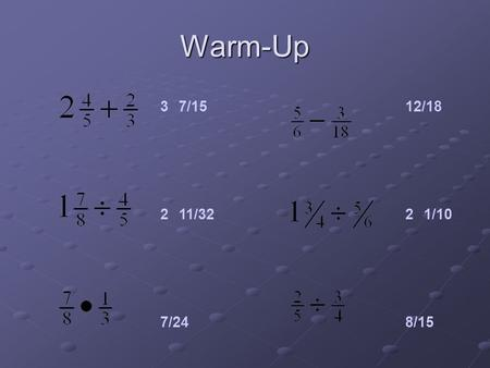 Warm-Up 37/15 211/32 7/24 12/18 21/10 8/15. Decimal Review.