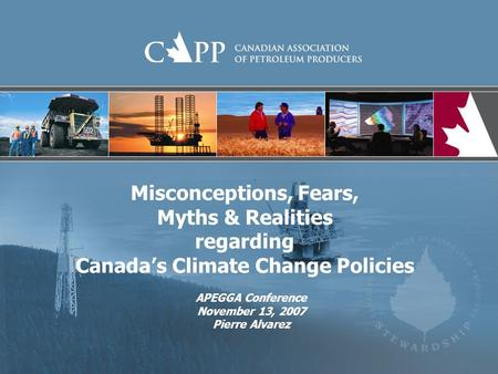 Misconceptions, Fears, Myths & Realities regarding Canada's Climate Change Policies APEGGA Conference November 13, 2007 Pierre Alvarez.