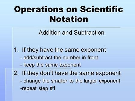 Operations on Scientific Notation Addition and Subtraction 1. If they have the same exponent - add/subtract the number in front - keep the same exponent.