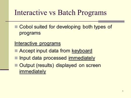 1 Interactive vs Batch Programs Cobol suited for developing both types of programs Interactive programs Accept input data from keyboard Input data processed.