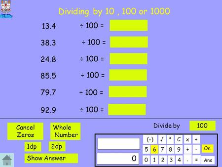Dividing by 10, 100 or 1000 ÷ 100 = 13.4 ÷ 100 = 38.3 ÷ 100 = 24.8 ÷ 100 = 85.5 ÷ 100 = 79.7 ÷ 100 = 92.9 01234 56789 C. ÷x 0 + On ² - Ans = √ (-) Whole.