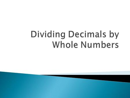  When dividing a decimal by a whole number, divide as with whole numbers. Then place the decimal in the quotient directly above its place in the dividend.