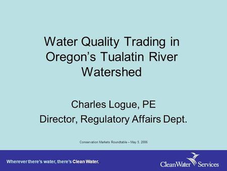 Wherever there's water, there's Clean Water.. Water Quality Trading in Oregon's Tualatin River Watershed Charles Logue, PE Director, Regulatory Affairs.