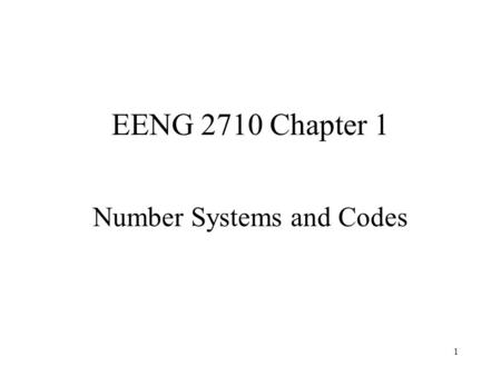 1 EENG 2710 Chapter 1 Number Systems and Codes. 2 Chapter 1 Homework 1.1c, 1.2c, 1.3c, 1.4e, 1.5e, 1.6c, 1.7e, 1.8a, 1.9a, 1.10b, 1.13a, 1.19.