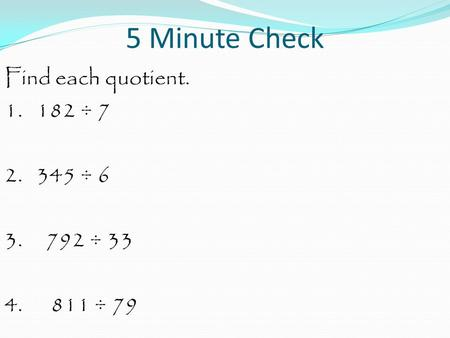5 Minute Check Find each quotient. 1. 182 ÷ 7 2. 345 ÷ 6 3. 792 ÷ 33 4. 811 ÷ 79.