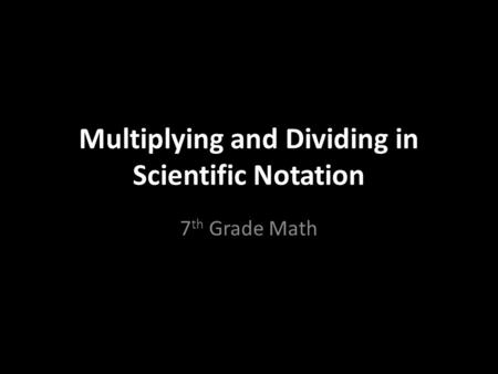 Multiplying and Dividing in Scientific Notation 7 th Grade Math.