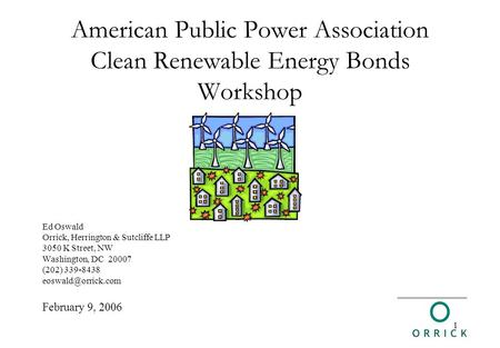 1 American Public Power Association Clean Renewable Energy Bonds Workshop Ed Oswald Orrick, Herrington & Sutcliffe LLP 3050 K Street, NW Washington, DC.