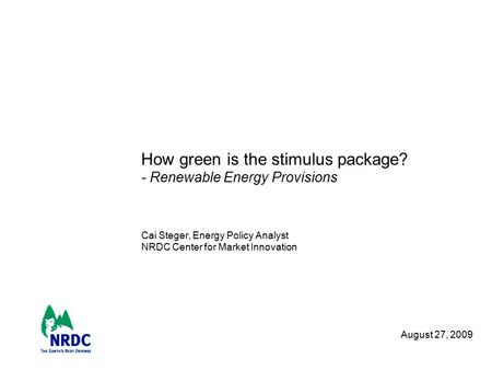 How green is the stimulus package? - Renewable Energy Provisions Cai Steger, Energy Policy Analyst NRDC Center for Market Innovation August 27, 2009.