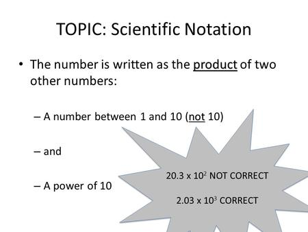 TOPIC: Scientific Notation product The number is written as the product of two other numbers: not – A number between 1 and 10 (not 10) – and – A power.