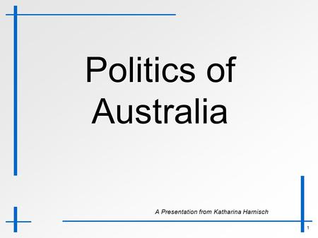 1 Politics of Australia A Presentation from Katharina Harnisch A Presentation from Katharina Harnisch.