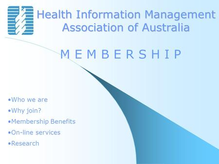 Health Information Management Association of Australia M E M B E R S H I P Who we are Why join? Membership Benefits On-line services Research.