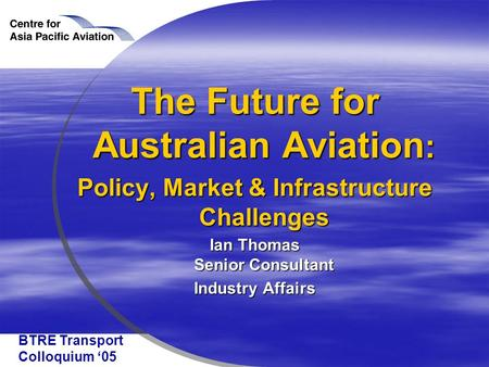 BTRE Transport Colloquium '05 The Future for Australian Aviation : Policy, Market & Infrastructure Challenges Ian Thomas Senior Consultant Industry Affairs.