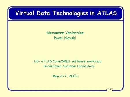 ANL/BNL Virtual Data Technologies in ATLAS Alexandre Vaniachine Pavel Nevski US-ATLAS Core/GRID software workshop Brookhaven National Laboratory May 6-7,