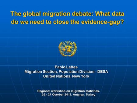 Regional workshop on migration statistics, 26 - 27 October 2011, Antalya, Turkey Pablo Lattes Migration Section, Population Division - DESA United Nations,