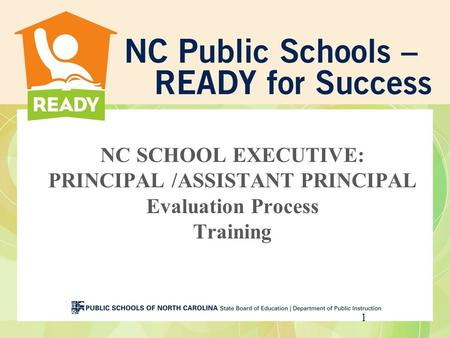 NC SCHOOL EXECUTIVE: PRINCIPAL /ASSISTANT PRINCIPAL Evaluation Process Training 1.