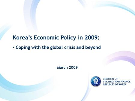 Korea's Economic Policy in 2009: - Coping with the global crisis and beyond Korea's Economic Policy in 2009: - Coping with the global crisis and beyond.