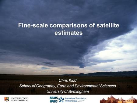 Fine-scale comparisons of satellite estimates Chris Kidd School of Geography, Earth and Environmental Sciences University of Birmingham.