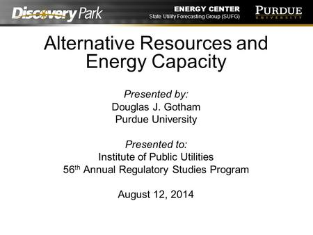 ENERGY CENTER State Utility Forecasting Group (SUFG) Alternative Resources and Energy Capacity Presented by: Douglas J. Gotham Purdue University Presented.