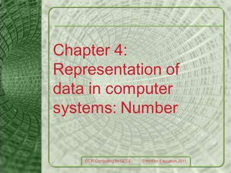Chapter 4: Representation of data in computer systems: Number OCR Computing for GCSE © Hodder Education 2011.