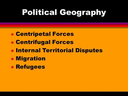 Political Geography l Centripetal Forces l Centrifugal Forces l Internal Territorial Disputes l Migration l Refugees.