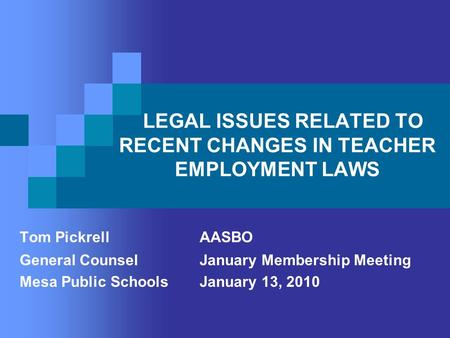 LEGAL ISSUES RELATED TO RECENT CHANGES IN TEACHER EMPLOYMENT LAWS Tom Pickrell AASBO General CounselJanuary Membership Meeting Mesa Public Schools January.