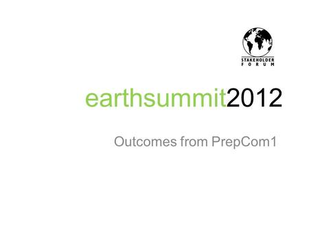 Earthsummit2012 Outcomes from PrepCom1. Process Focus – Sustainable Development Goals Short and focussed outcome document. Set of sustainable development.