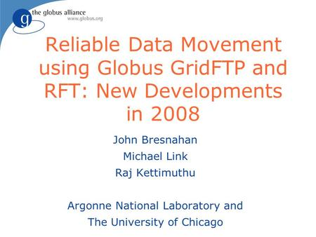 Reliable Data Movement using Globus GridFTP and RFT: New Developments in 2008 John Bresnahan Michael Link Raj Kettimuthu Argonne National Laboratory and.