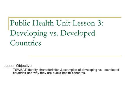 Public Health Unit Lesson 3: Developing vs. Developed Countries Lesson Objective: TSWBAT identify characteristics & examples of developing vs. developed.
