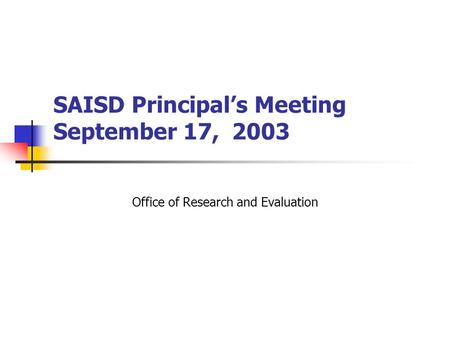 SAISD Principal's Meeting September 17, 2003 Office of Research and Evaluation.