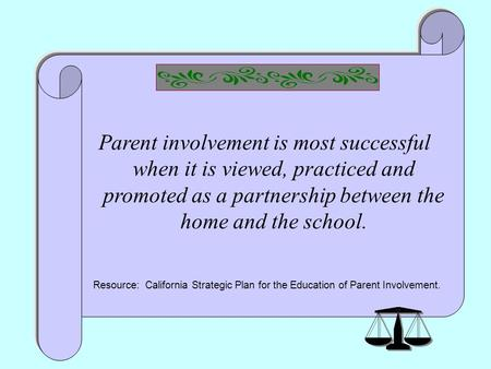 1 Parent involvement is most successful when it is viewed, practiced and promoted as a partnership between the home and the school. Resource: California.