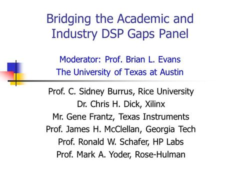 Bridging the Academic and Industry DSP Gaps Panel Moderator: Prof. Brian L. Evans The University of Texas at Austin Prof. C. Sidney Burrus, Rice University.