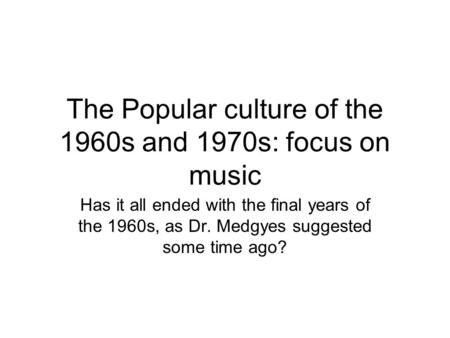 The Popular culture of the 1960s and 1970s: focus on music Has it all ended with the final years of the 1960s, as Dr. Medgyes suggested some time ago?