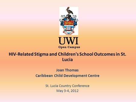 Open Campus HIV-Related Stigma and Children's School Outcomes in St. Lucia Joan Thomas Caribbean Child Development Centre St. Lucia Country Conference.