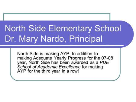 North Side Elementary School Dr. Mary Nardo, Principal North Side is making AYP. In addition to making Adequate Yearly Progress for the 07-08 year, North.