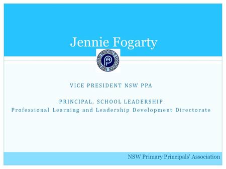 NSW Primary Principals' Association VICE PRESIDENT NSW PPA PRINCIPAL, SCHOOL LEADERSHIP Professional Learning and Leadership Development Directorate Jennie.
