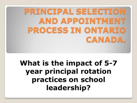 PRINCIPAL SELECTION AND APPOINTMENT PROCESS IN ONTARIO CANADA. What is the impact of 5-7 year principal rotation practices on school leadership?