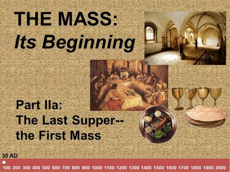 THE MASS: Its Beginning Part IIa: The Last Supper-- the First Mass 100 200 300 400 500 600 700 800 900 1000 1100 1200 1300 1400 1500 1600 1700 1800 1900.