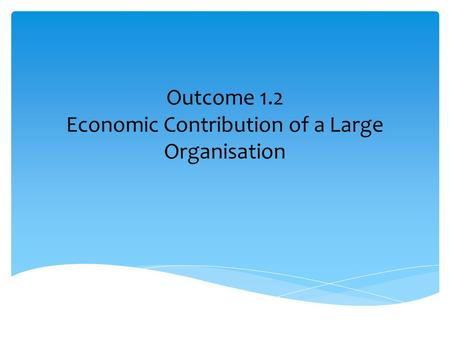 Outcome 1.2 Economic Contribution of a Large Organisation.