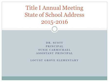 DR. SCOTT PRINCIPAL SUSIE CARMICHAEL ASSISTANT PRINCIPAL LOCUST GROVE ELEMENTARY Title I Annual Meeting State of School Address 2015-2016.