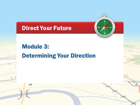 Module 3: Determining Your Direction Direct Your Future.