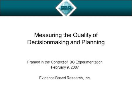 Measuring the Quality of Decisionmaking and Planning Framed in the Context of IBC Experimentation February 9, 2007 Evidence Based Research, Inc.