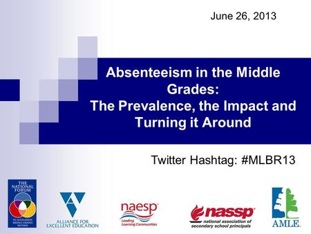 June 26, 2013 Absenteeism in the Middle Grades: The Prevalence, the Impact and Turning it Around Twitter Hashtag: #MLBR13.