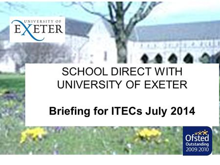 SCHOOL DIRECT WITH UNIVERSITY OF EXETER Briefing for ITECs July 2014.