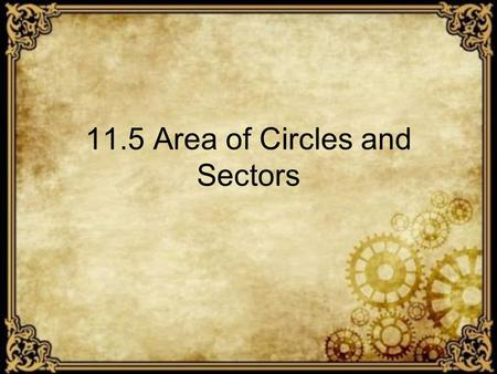 11.5 Area of Circles and Sectors. Theorem The equation for the Area of a Circle Area equals radius squared times pi.
