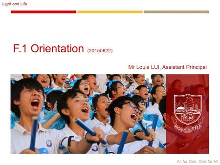 All for One, One for All Light and Life F.1 Orientation (20150822) Mr Louis LUI, Assistant Principal.