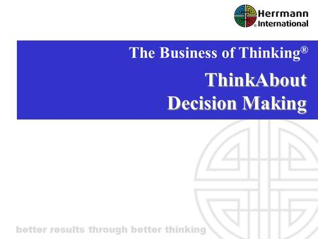 Better results through better thinking ThinkAbout Decision Making The Business of Thinking ®