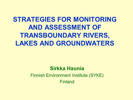 STRATEGIES FOR MONITORING AND ASSESSMENT OF TRANSBOUNDARY RIVERS, LAKES AND GROUNDWATERS Sirkka Haunia Finnish Environment Institute (SYKE) Finland.