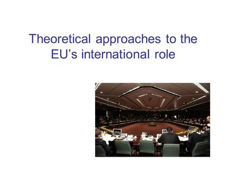 Theoretical approaches to the EU's international role.