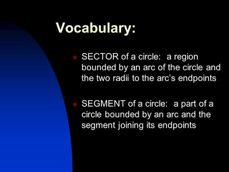 Vocabulary: SECTOR of a circle: a region bounded by an arc of the circle and the two radii to the arc's endpoints SEGMENT of a circle: a part of a circle.