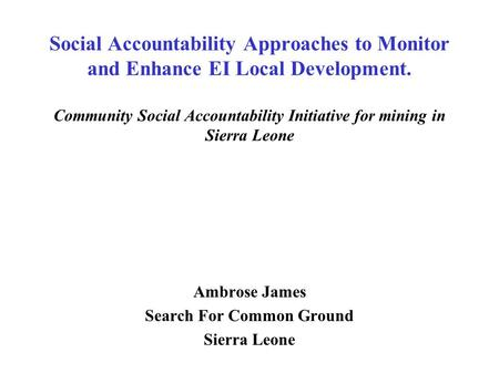 Social Accountability Approaches to Monitor and Enhance EI Local Development. Community Social Accountability Initiative for mining in Sierra Leone Ambrose.